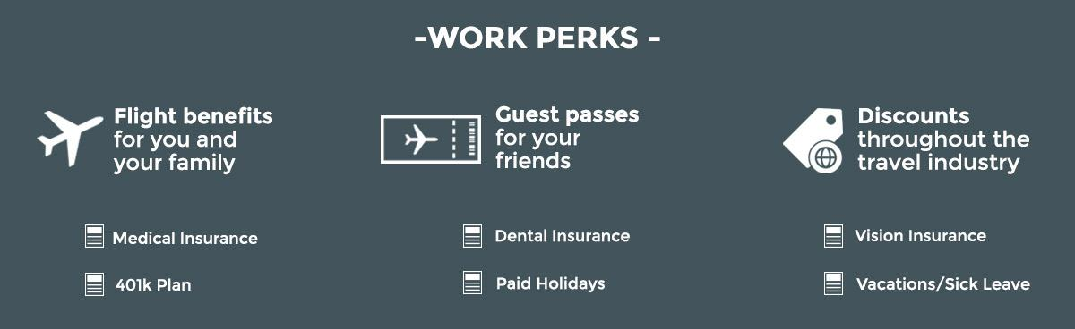 Benefits include : flight benefits for you and your family/friends, discounts in travel industry, medical/dental/insurance,/vision insurance, 401K plan, paid holiday and vacation/sick leave.